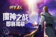 时空猎人7月11日更新公告 魔神之战版本即将来袭[多图]