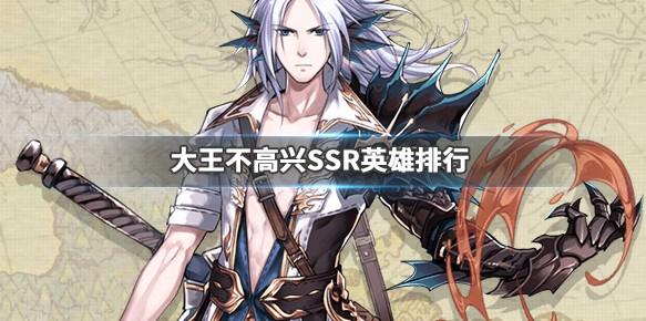 大王不高興SSR英雄推薦:最強SSR英雄排行榜[多圖]