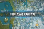 原神眠龙谷解密攻略:眠龙谷解密步骤图文介绍[多图]