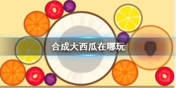 合成大西瓜在哪玩 合成大西瓜游戏攻略技巧[多图]图片1