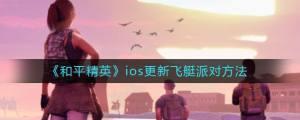 和平精英蘋果怎么更新到飛艇派對版本?ios蘋果更新到v1.13.12最新版本方法圖片1