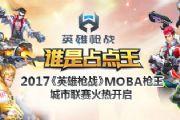 2017《英雄枪战》MOBA枪王城市联赛火热开启